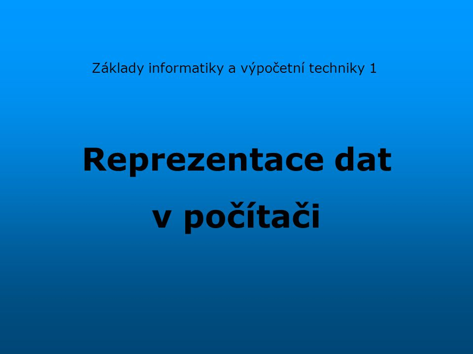Reprezentace dat v počítači Základy informatiky a výpočetní techniky 1