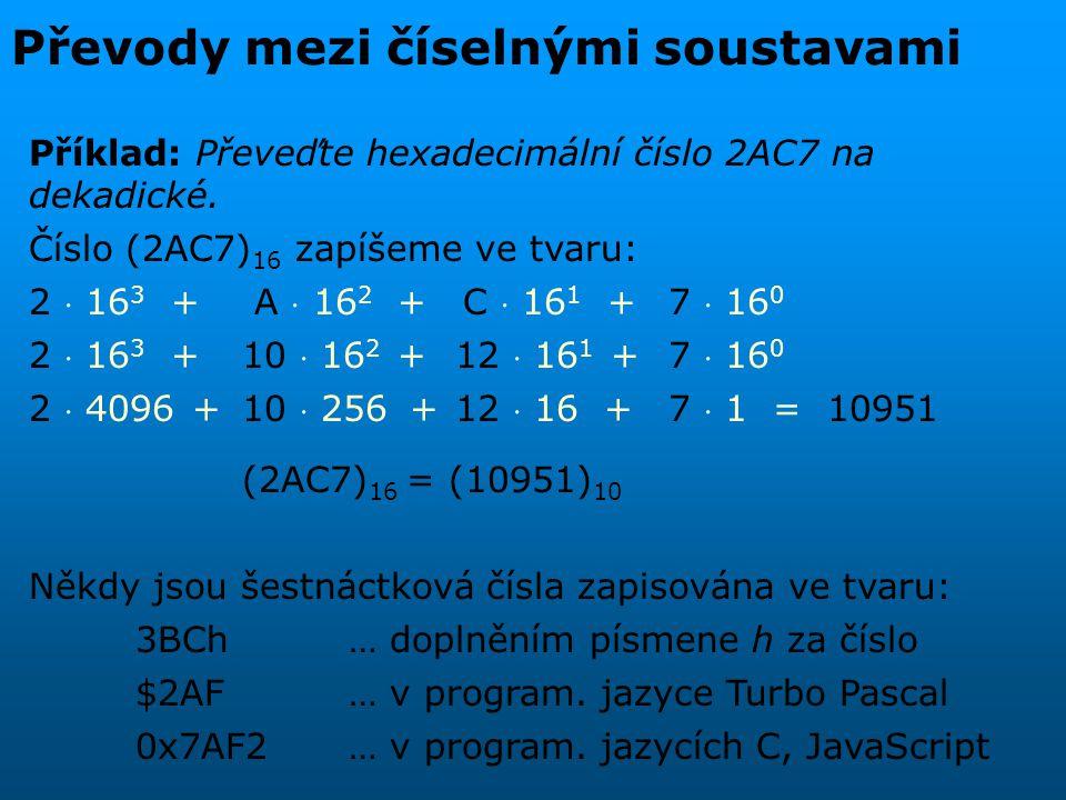 Převody mezi číselnými soustavami Příklad: Převeďte hexadecimální číslo 2AC7 na dekadické. Číslo (2AC7) 16 zapíšeme ve tvaru: 2  16 3 + A  16 2 + C