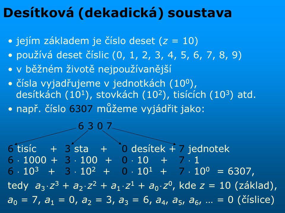 """Dvojková (binární) soustava jejím základem je číslo dvě (z = 2) používá dvě číslice (0, 1) v oblasti výpočetní techniky nejpoužívanější desítkové číslo 11 můžeme vyjádřit jako dvojkové číslo 1011: 1  2 3 + 0  2 2 + 1  2 1 + 1  2 0 1  8 + 0  4 + 1  2 + 1  1 = 11 … dekadicky pokud by mohlo dojít k nejasnostem, v jaké soustavě je dané číslo zapsáno, používá se forma zápisu (1011) 2 = (11) 10, což čteme jako """"dvojkové (binární) číslo jedna nula jedna jedna je rovno desítkovému (dekadickému) číslu jedenáct ."""