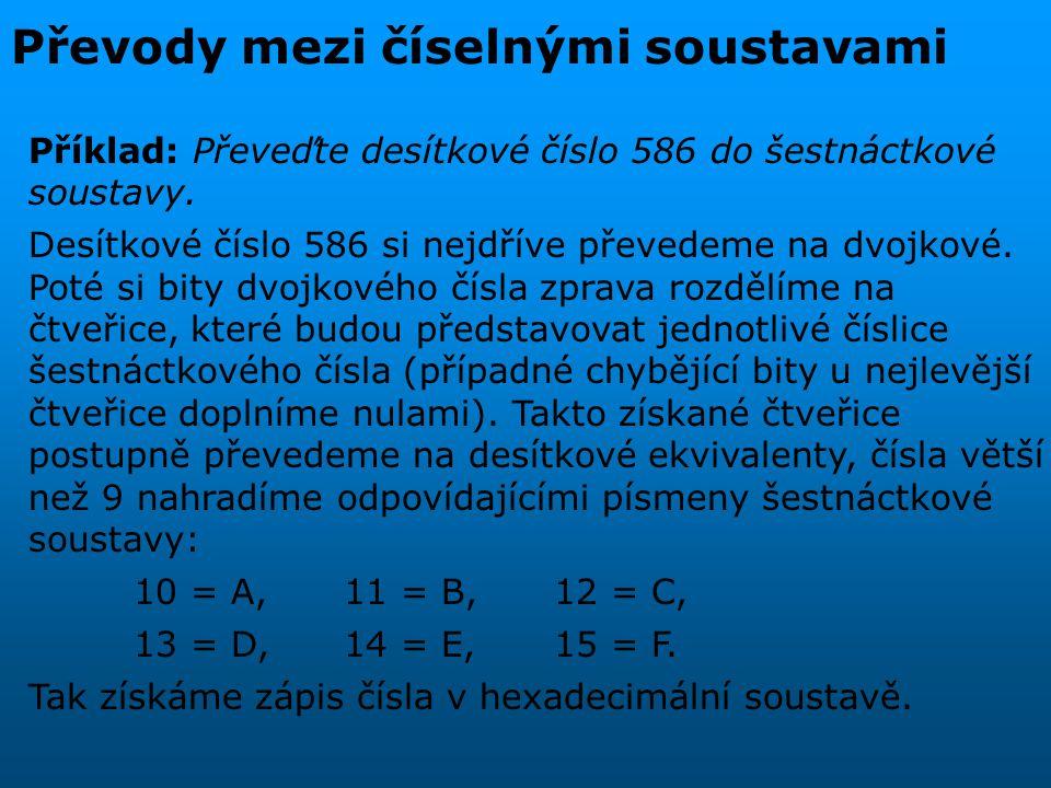 Převody mezi číselnými soustavami výsledek po dělení 2 zbytek 586 : 2 = 293 0 293 : 2 = 146 1 146 : 2 = 73 0 73 : 2 = 36 1 36 : 2 = 18 0 18 : 2 = 9 0 9 : 2 = 4 1 4 : 2 = 2 0 2 : 2 = 1 0 1 : 2 = 0 1 (586) 10 = (1001001010) 2 1001001010 001001001010 2 4 10 2 4 A (586) 10 = (24A) 16