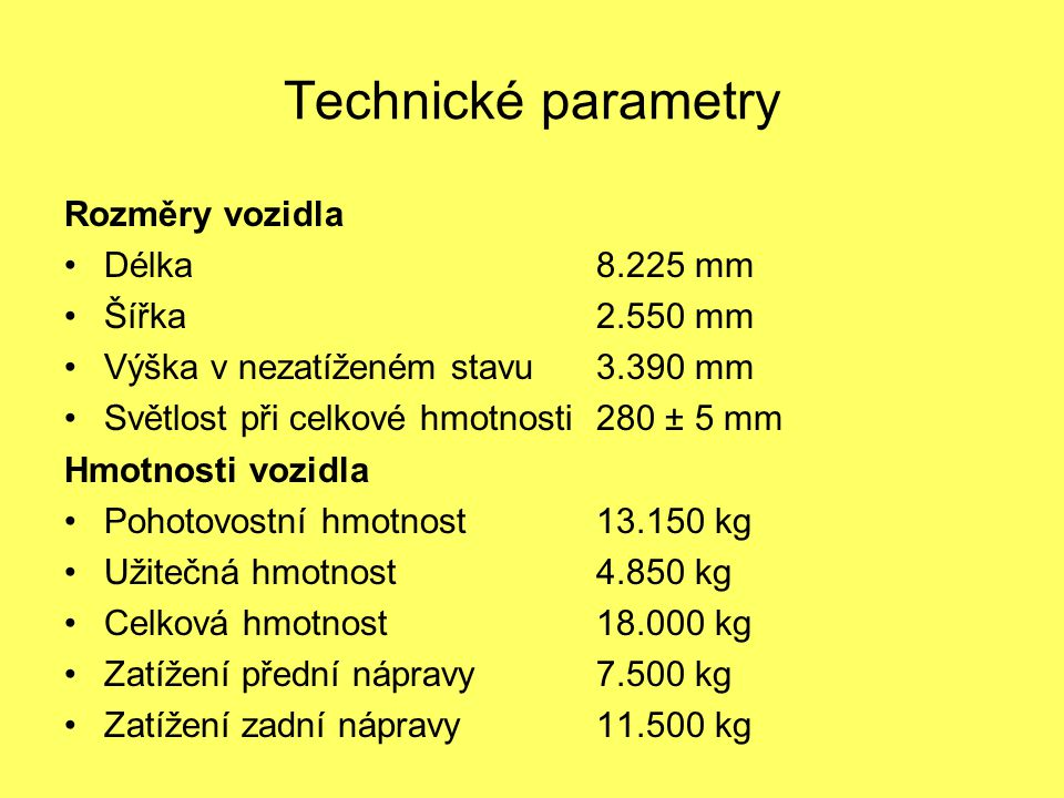 Technické parametry Rozměry vozidla Délka8.225 mm Šířka2.550 mm Výška v nezatíženém stavu 3.390 mm Světlost při celkové hmotnosti280 ± 5 mm Hmotnosti vozidla Pohotovostní hmotnost13.150 kg Užitečná hmotnost4.850 kg Celková hmotnost18.000 kg Zatížení přední nápravy7.500 kg Zatížení zadní nápravy11.500 kg