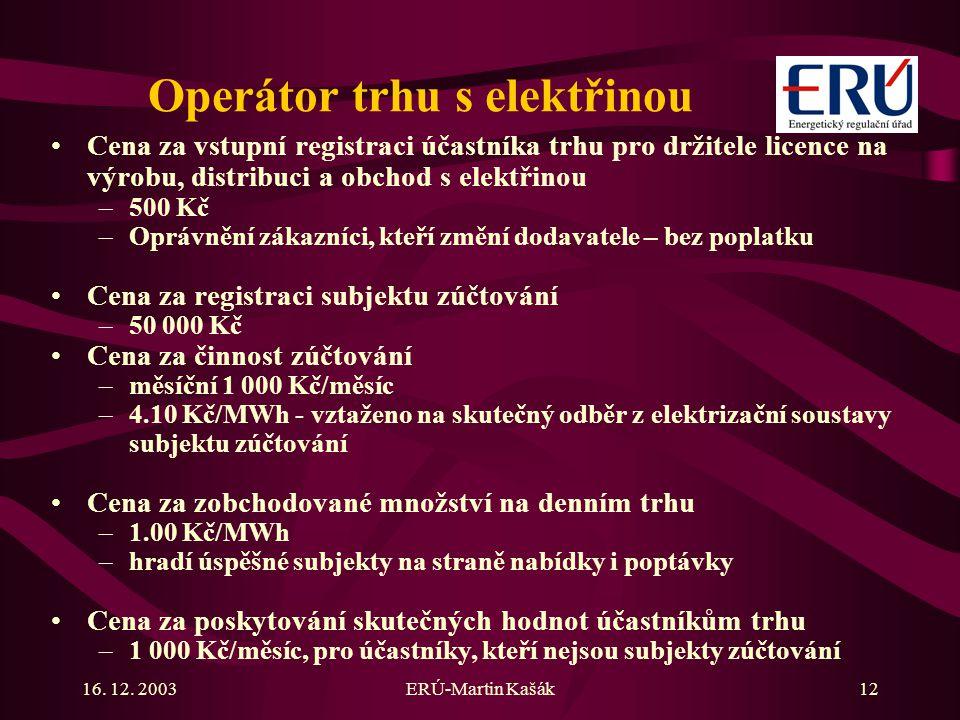 16. 12. 2003ERÚ-Martin Kašák12 Operátor trhu s elektřinou Cena za vstupní registraci účastníka trhu pro držitele licence na výrobu, distribuci a obcho