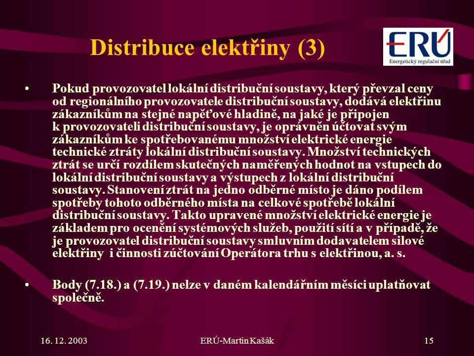 16. 12. 2003ERÚ-Martin Kašák15 Distribuce elektřiny (3) Pokud provozovatel lokální distribuční soustavy, který převzal ceny od regionálního provozovat