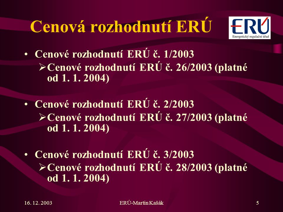 16. 12. 2003ERÚ-Martin Kašák5 Cenová rozhodnutí ERÚ Cenové rozhodnutí ERÚ č. 1/2003  Cenové rozhodnutí ERÚ č. 26/2003 (platné od 1. 1. 2004) Cenové r