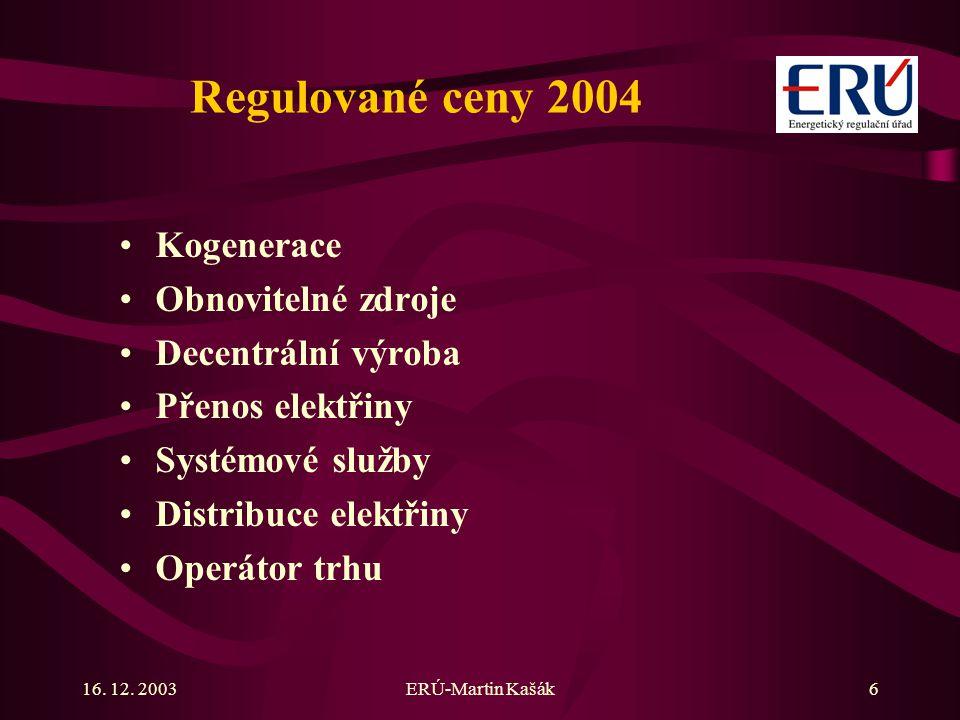 16. 12. 2003ERÚ-Martin Kašák6 Regulované ceny 2004 Kogenerace Obnovitelné zdroje Decentrální výroba Přenos elektřiny Systémové služby Distribuce elekt