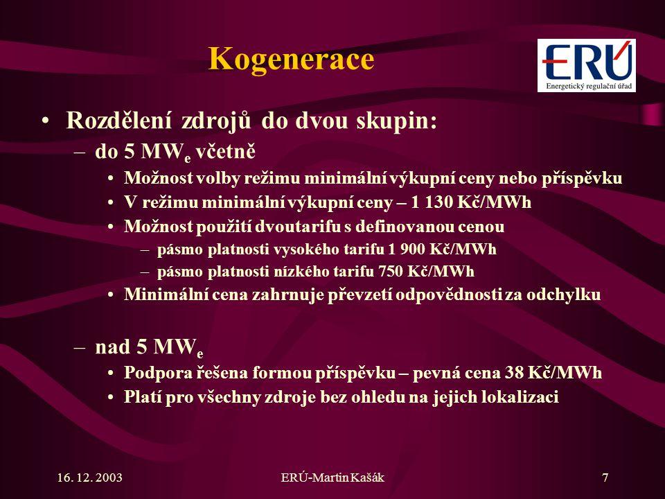 16. 12. 2003ERÚ-Martin Kašák7 Kogenerace Rozdělení zdrojů do dvou skupin: –do 5 MW e včetně Možnost volby režimu minimální výkupní ceny nebo příspěvku