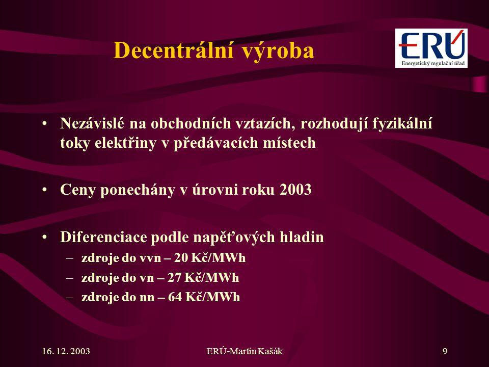 16. 12. 2003ERÚ-Martin Kašák9 Decentrální výroba Nezávislé na obchodních vztazích, rozhodují fyzikální toky elektřiny v předávacích místech Ceny ponec