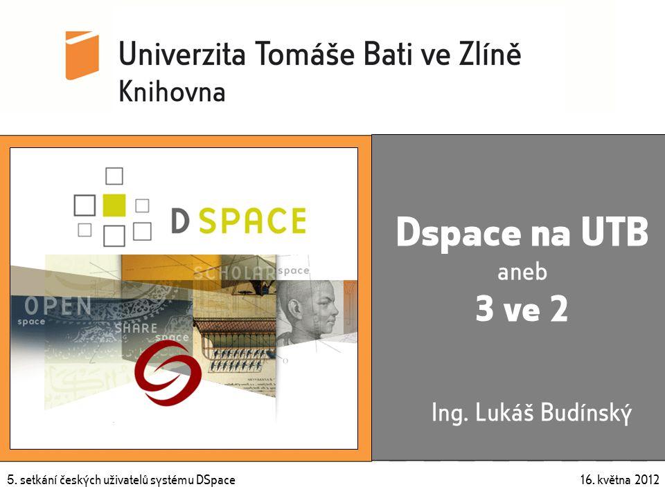 5. setkání českých uživatelů systému DSpace 16. května 2012 5. setkání českých uživatelů systému DSpace 16. května 2012 Dspace na UTB aneb 3 ve 2 Ing.