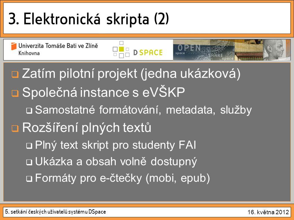 5. setkání českých uživatelů systému DSpace 16. května 2012 3. Elektronická skripta (2)  Zatím pilotní projekt (jedna ukázková)  Společná instance s