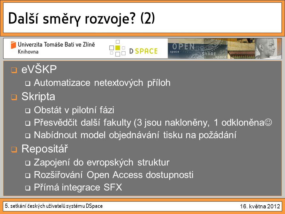 5. setkání českých uživatelů systému DSpace 16. května 2012 Další směry rozvoje? (2)  eVŠKP  Automatizace netextových příloh  Skripta  Obstát v pi