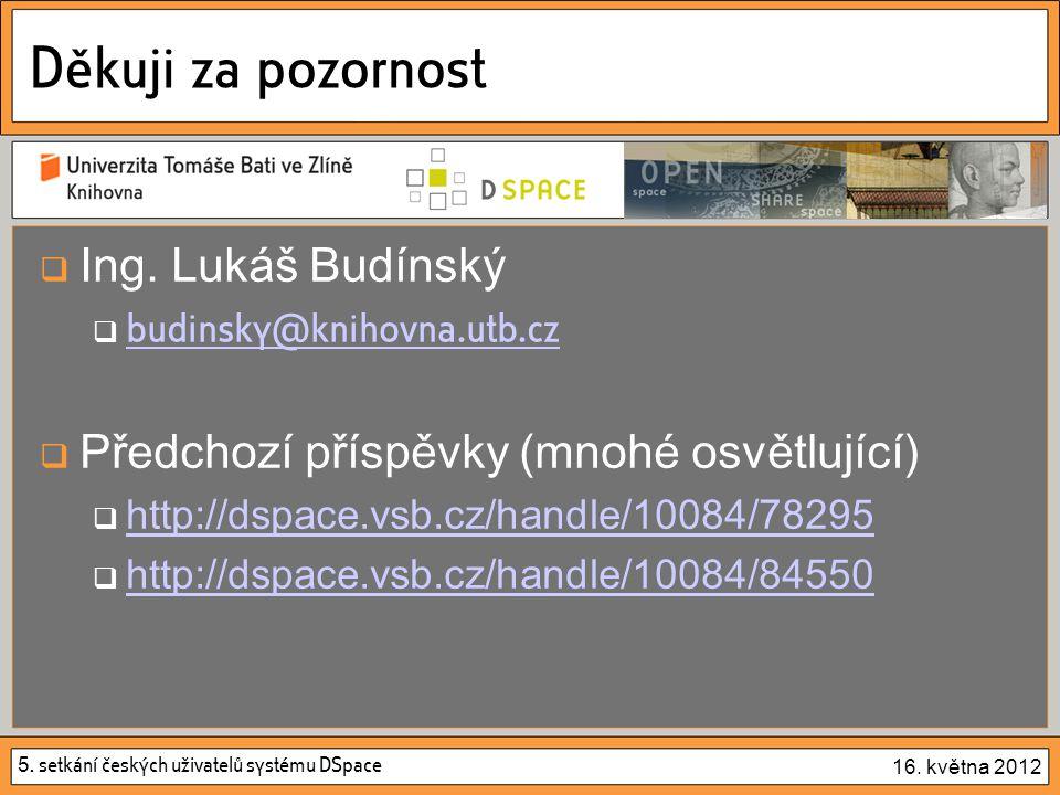 5. setkání českých uživatelů systému DSpace 16. května 2012 Děkuji za pozornost  Ing. Lukáš Budínský  budinsky@knihovna.utb.cz budinsky@knihovna.utb