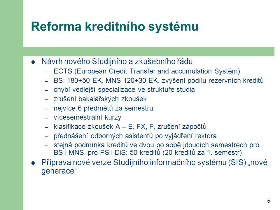 5 Reforma kreditního systému Návrh nového Studijního a zkušebního řádu – ECTS (European Credit Transfer and accumulation Systém) – BS: 180+50 EK, MNS 120+30 EK, zvýšení podílu rezervních kreditů – chybí vedlejší specializace ve struktuře studia – zrušení bakalářských zkoušek – nejvíce 6 předmětů za semestru – vícesemestrální kurzy – klasifikace zkoušek A – E, FX, F, zrušení zápočtů – přednášení odborných asistentů po vyjádření rektora – stejná podmínka kreditů ve dvou po sobě jdoucích semestrech pro BS i MNS, pro PS i DiS: 50 kreditů (20 kreditů za 1.