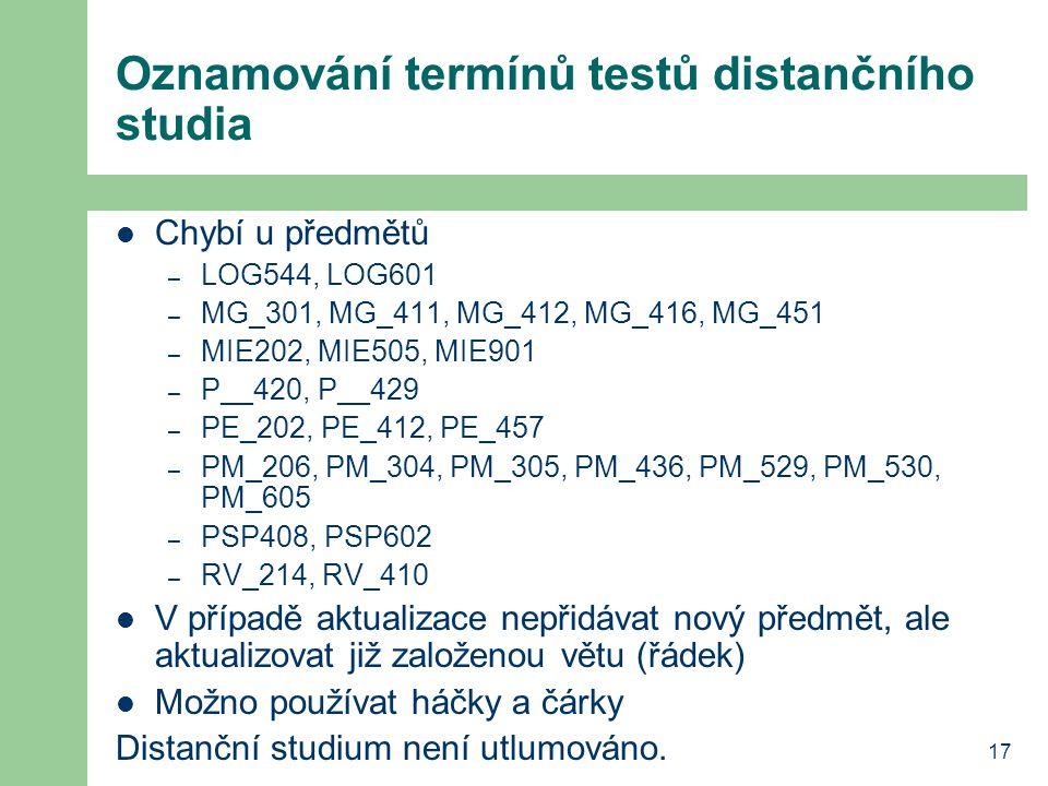 17 Oznamování termínů testů distančního studia Chybí u předmětů – LOG544, LOG601 – MG_301, MG_411, MG_412, MG_416, MG_451 – MIE202, MIE505, MIE901 – P