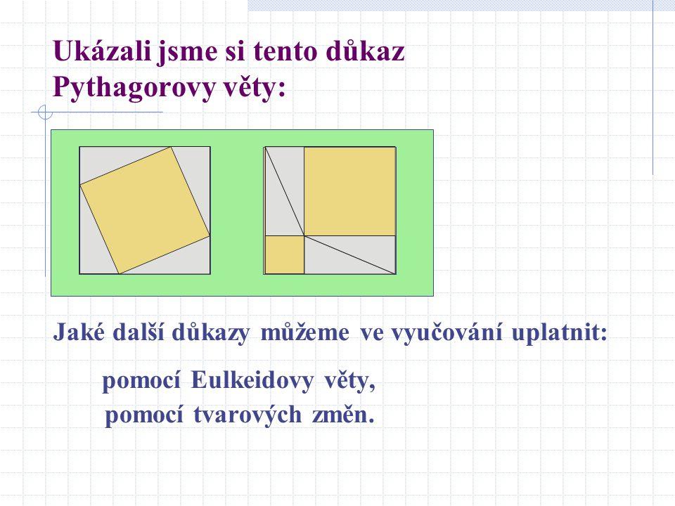 Ukázali jsme si tento důkaz Pythagorovy věty: Jaké další důkazy můžeme ve vyučování uplatnit: pomocí Eulkeidovy věty, pomocí tvarových změn.