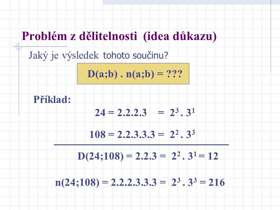 Příklad: 24 = 2.2.2.3 = 2 3. 3 1 108 = 2.2.3.3.3 = 2 2. 3 3 D(24;108) = 2.2.3 = 2 2. 3 1 = 12 n(24;108) = 2.2.2.3.3.3 = 2 3. 3 3 = 216 Problém z dělit