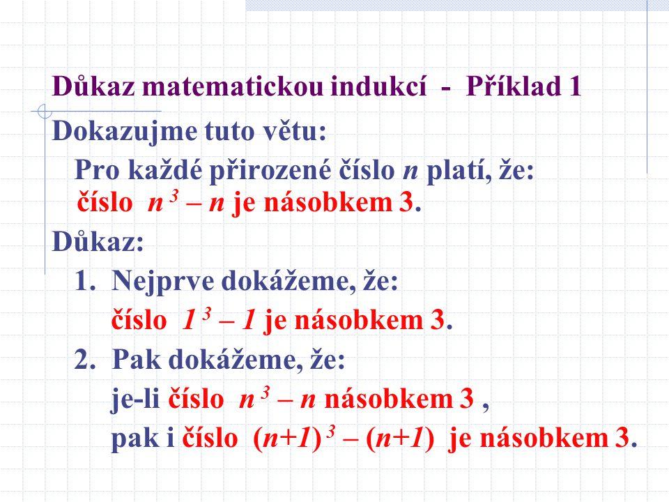 Důkaz matematickou indukcí - Příklad 1 Dokazujme tuto větu: Pro každé přirozené číslo n platí, že: číslo n 3 – n je násobkem 3. Důkaz: 1. Nejprve doká