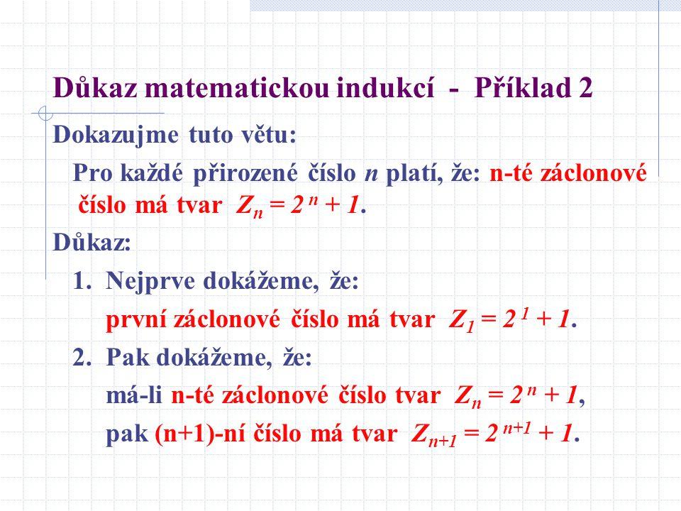 Důkaz matematickou indukcí - Příklad 2 Dokazujme tuto větu: Pro každé přirozené číslo n platí, že: n-té záclonové číslo má tvar Z n = 2 n + 1. Důkaz:
