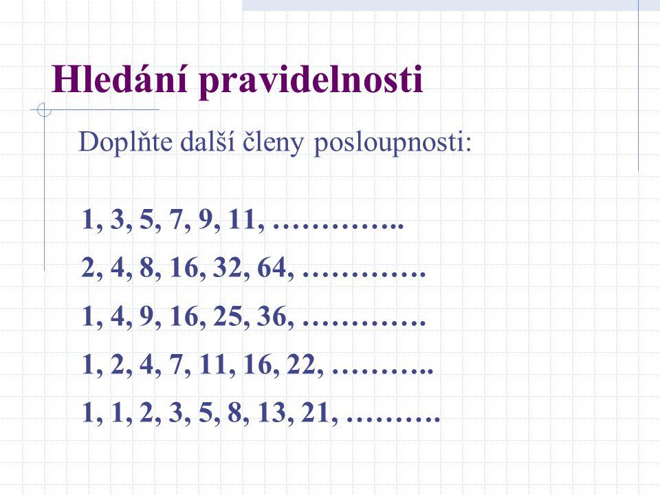 Hledání pravidelnosti Doplňte další členy posloupnosti: 1, 3, 5, 7, 9, 11, ………….. 2, 4, 8, 16, 32, 64, …………. 1, 4, 9, 16, 25, 36, …………. 1, 2, 4, 7, 11