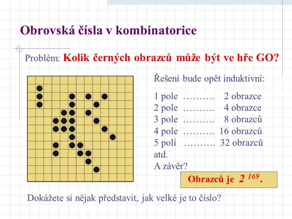 Obrovská čísla v kombinatorice Problém: Kolik černých obrazců může být ve hře GO? Řešení bude opět induktivní: 1 pole ………. 2 obrazce 2 pole ………. 4 obr