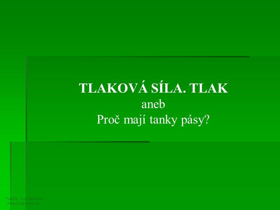 PaedDr. Jozef Beňuška jbenuska@nextra.sk TLAKOVÁ SÍLA. TLAK aneb Proč mají tanky pásy?