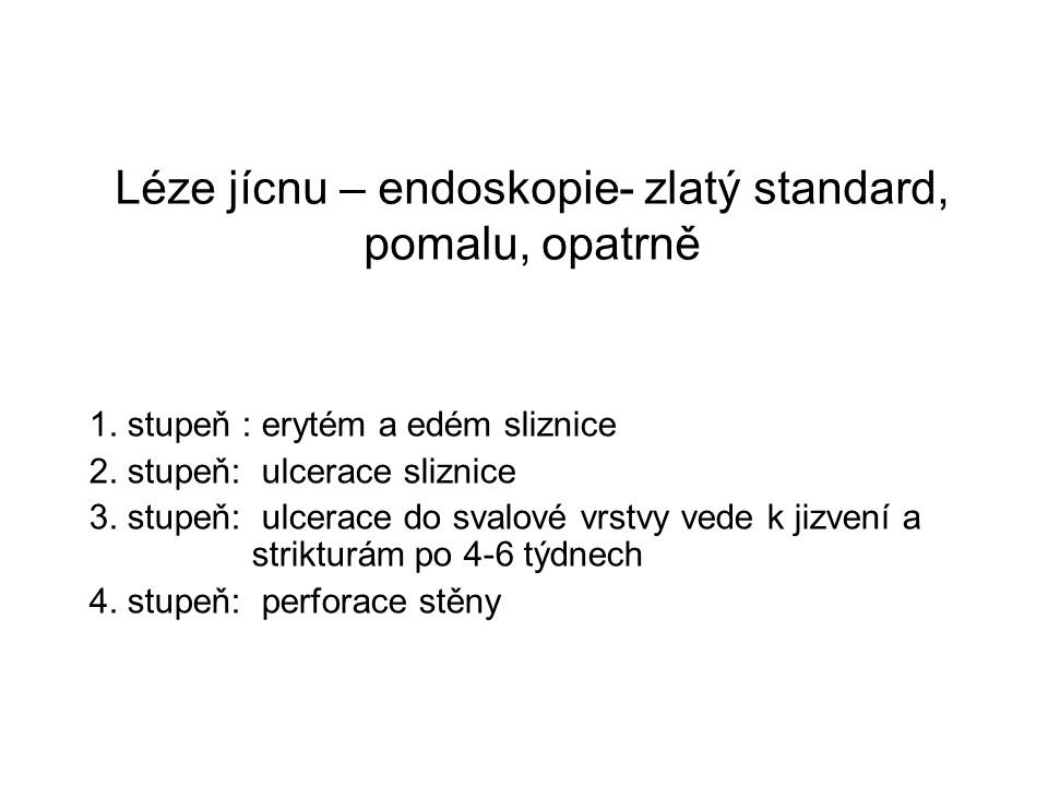 Léze jícnu – endoskopie- zlatý standard, pomalu, opatrně 1. stupeň : erytém a edém sliznice 2. stupeň: ulcerace sliznice 3. stupeň: ulcerace do svalov