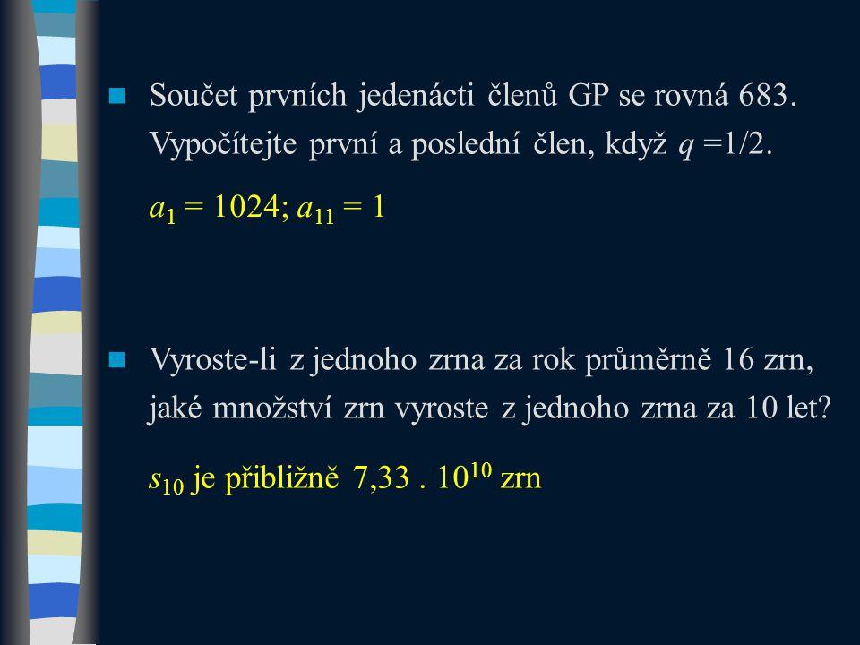 Součet prvních jedenácti členů GP se rovná 683. Vypočítejte první a poslední člen, když q =1/2. a 1 = 1024; a 11 = 1 Vyroste-li z jednoho zrna za rok