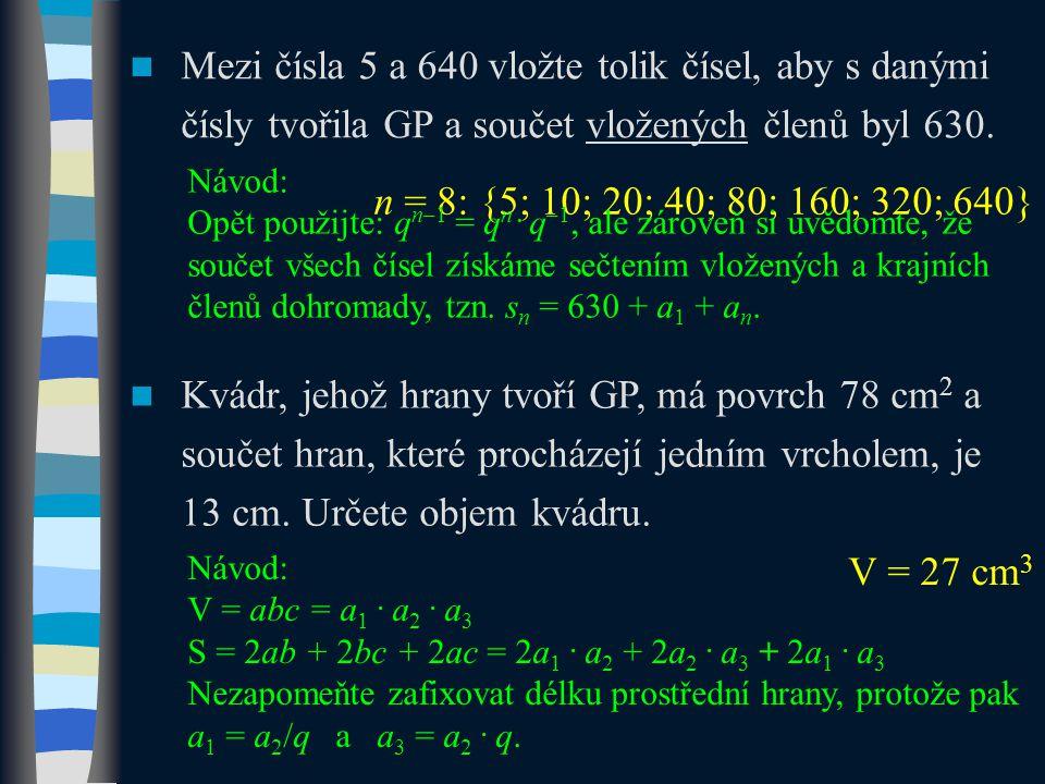 Mezi čísla 5 a 640 vložte tolik čísel, aby s danými čísly tvořila GP a součet vložených členů byl 630. n = 8: {5; 10; 20; 40; 80; 160; 320; 640} Návod