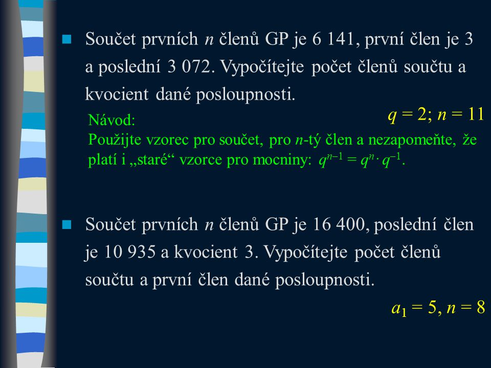 Součet prvních n členů GP je 6 141, první člen je 3 a poslední 3 072. Vypočítejte počet členů součtu a kvocient dané posloupnosti. q = 2; n = 11 Návod