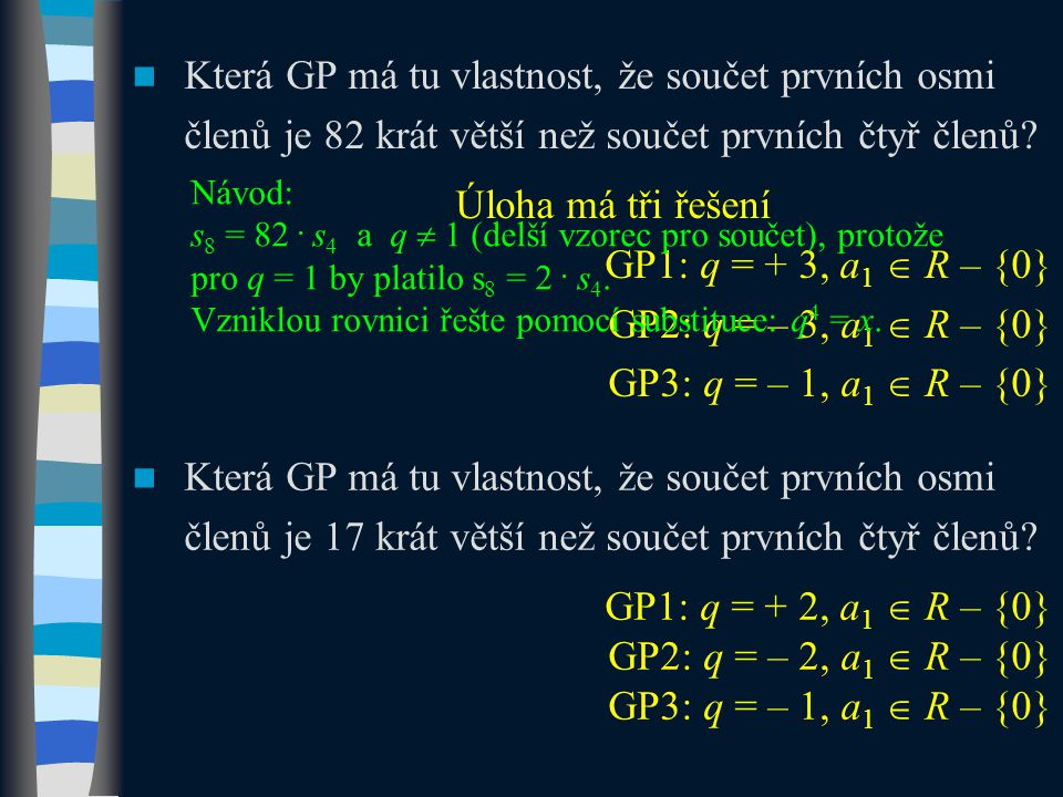 Která GP má tu vlastnost, že součet prvních osmi členů je 82 krát větší než součet prvních čtyř členů? Úloha má tři řešení GP1: q = + 3, a 1  R – {0}