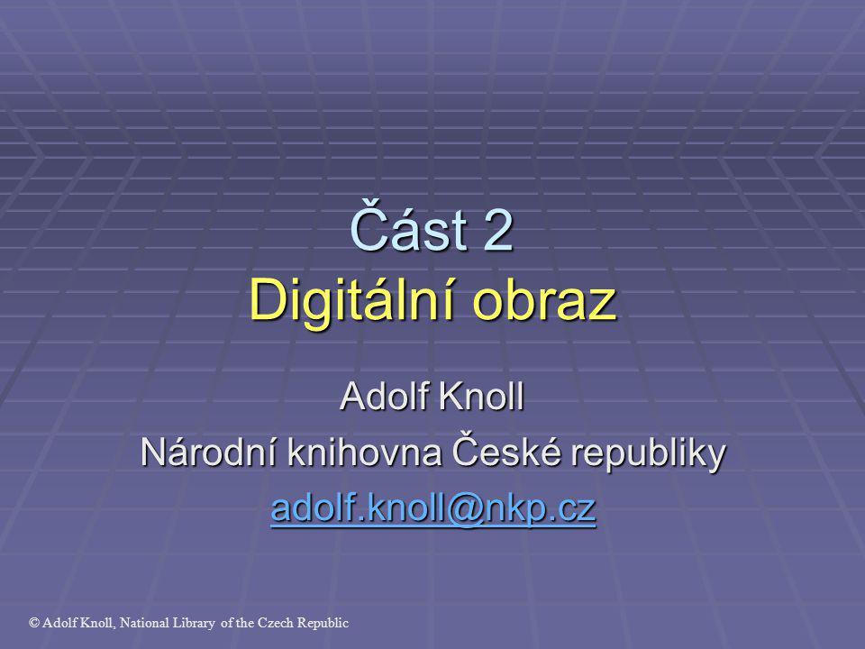Část 2 Digitální obraz Adolf Knoll Národní knihovna České republiky adolf.knoll@nkp.cz © Adolf Knoll, National Library of the Czech Republic