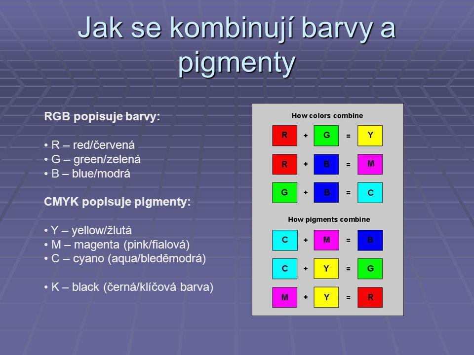 Jak se kombinují barvy a pigmenty RGB popisuje barvy: R – red/červená G – green/zelená B – blue/modrá CMYK popisuje pigmenty: Y – yellow/žlutá M – magenta (pink/fialová) C – cyano (aqua/bleděmodrá) K – black (černá/klíčová barva)