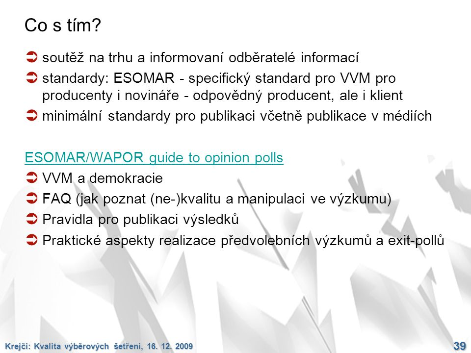 Krejčí: Kvalita výběrových šetření, 16. 12. 2009 39 Co s tím?  soutěž na trhu a informovaní odběratelé informací  standardy: ESOMAR - specifický sta