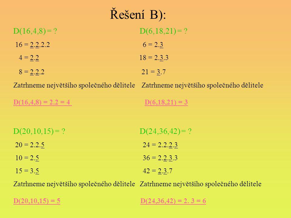 Řešení B): D(16,4,8) = ? D(6,18,21) = ? 16 = 2.2.2.2 6 = 2.3 4 = 2.2 18 = 2.3.3 8 = 2.2.2 21 = 3.7 Zatrhneme největšího společného dělitele D(16,4,8)