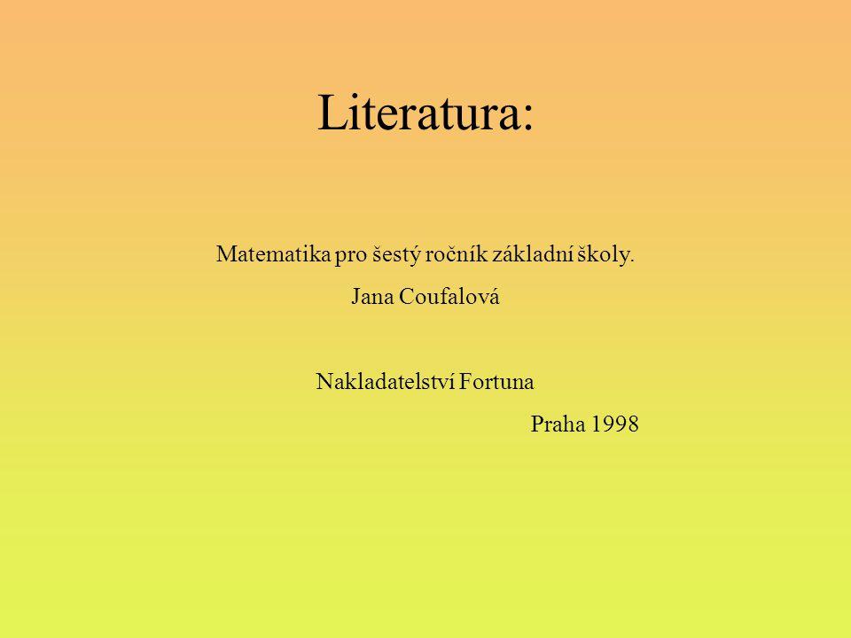 Literatura: Matematika pro šestý ročník základní školy. Jana Coufalová Nakladatelství Fortuna Praha 1998