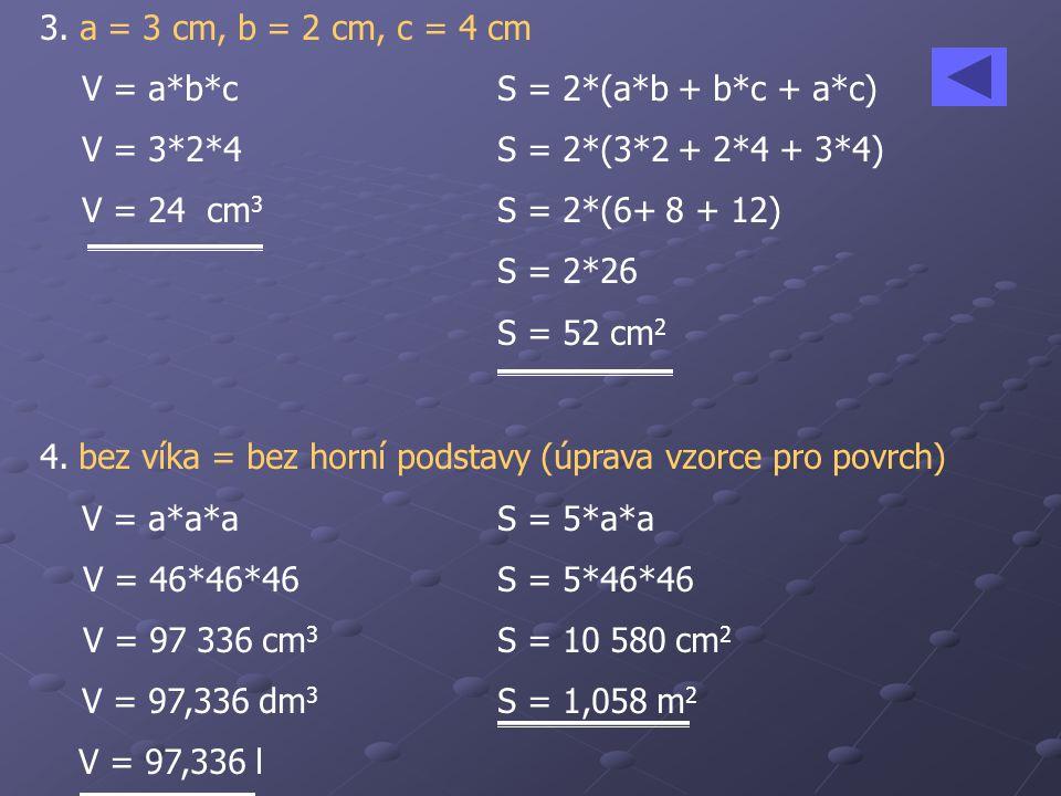 3. a = 3 cm, b = 2 cm, c = 4 cm V = a*b*cS = 2*(a*b + b*c + a*c) V = 3*2*4 S = 2*(3*2 + 2*4 + 3*4) V = 24 cm 3 S = 2*(6+ 8 + 12) S = 2*26 S = 52 cm 2