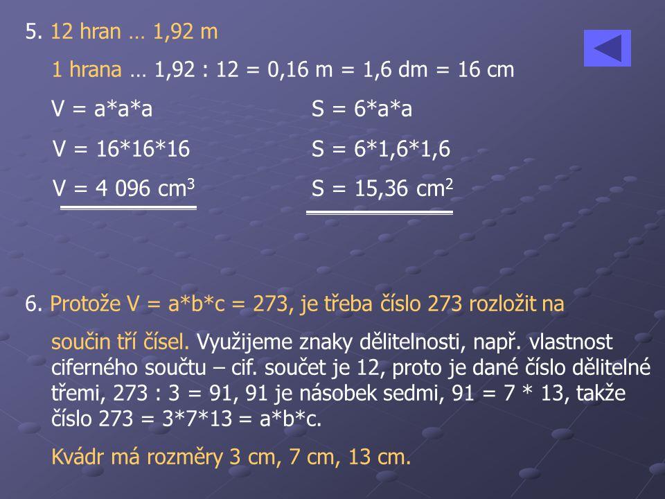 5. 12 hran … 1,92 m 1 hrana … 1,92 : 12 = 0,16 m = 1,6 dm = 16 cm V = a*a*aS = 6*a*a V = 16*16*16S = 6*1,6*1,6 V = 4 096 cm 3 S = 15,36 cm 2 6. Protož