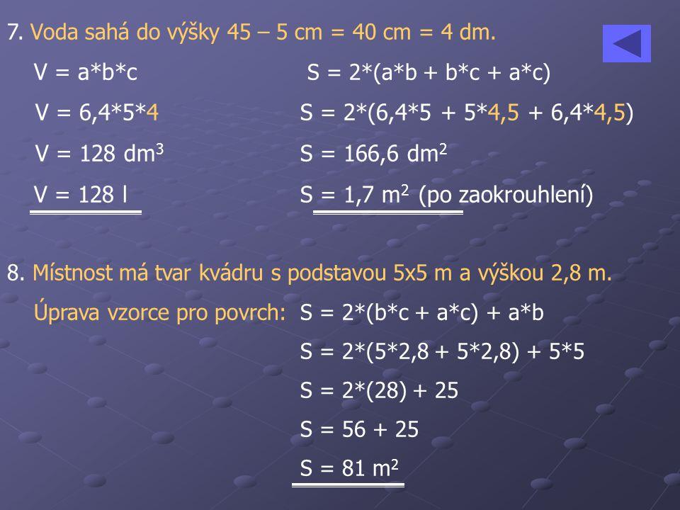 7. Voda sahá do výšky 45 – 5 cm = 40 cm = 4 dm. V = a*b*c S = 2*(a*b + b*c + a*c) V = 6,4*5*4S = 2*(6,4*5 + 5*4,5 + 6,4*4,5) V = 128 dm 3 S = 166,6 dm