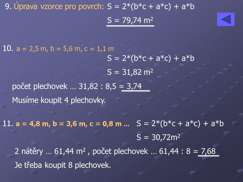 9. Úprava vzorce pro povrch:S = 2*(b*c + a*c) + a*b S = 79,74 m 2 10. a = 2,5 m, b = 5,6 m, c = 1,1 m S = 2*(b*c + a*c) + a*b S = 31,82 m 2 počet plec