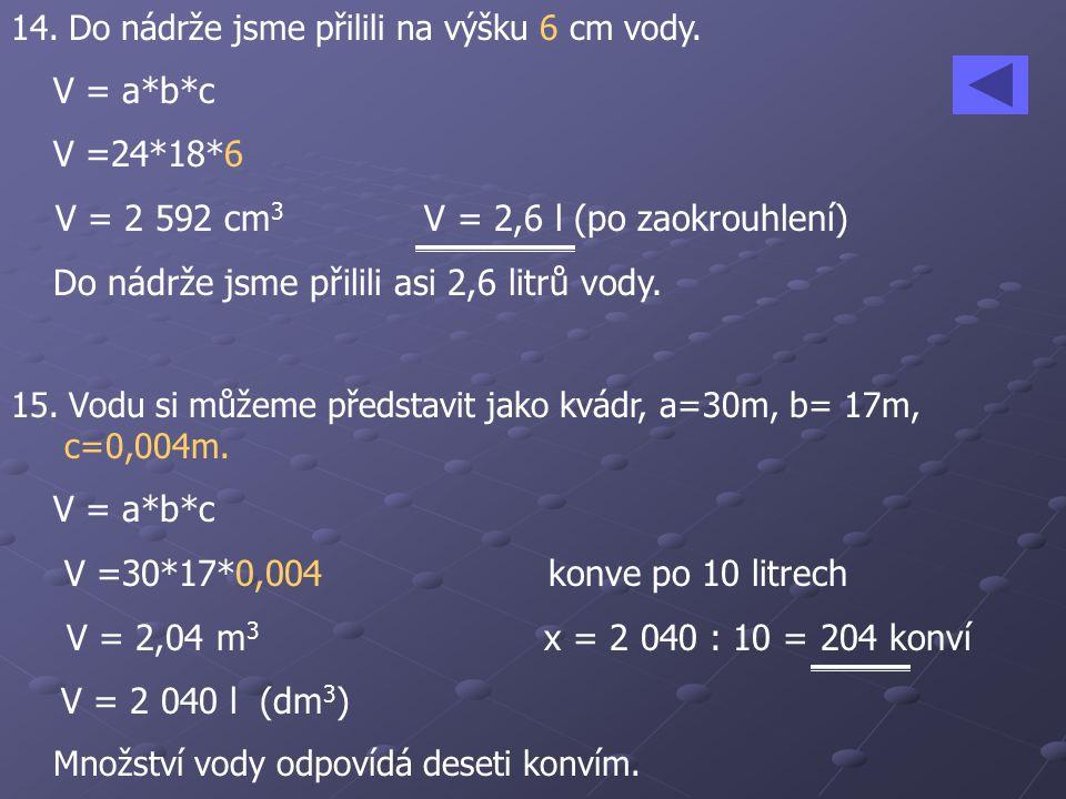 14. Do nádrže jsme přilili na výšku 6 cm vody. V = a*b*c V =24*18*6 V = 2 592 cm 3 V = 2,6 l (po zaokrouhlení) Do nádrže jsme přilili asi 2,6 litrů vo