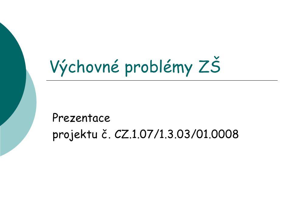 Výchovné problémy ZŠ Prezentace projektu č. CZ.1.07/1.3.03/01.0008