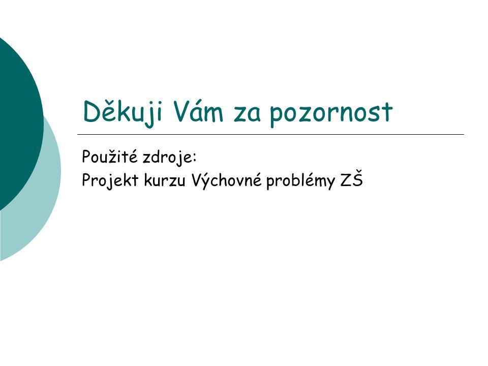 Děkuji Vám za pozornost Použité zdroje: Projekt kurzu Výchovné problémy ZŠ