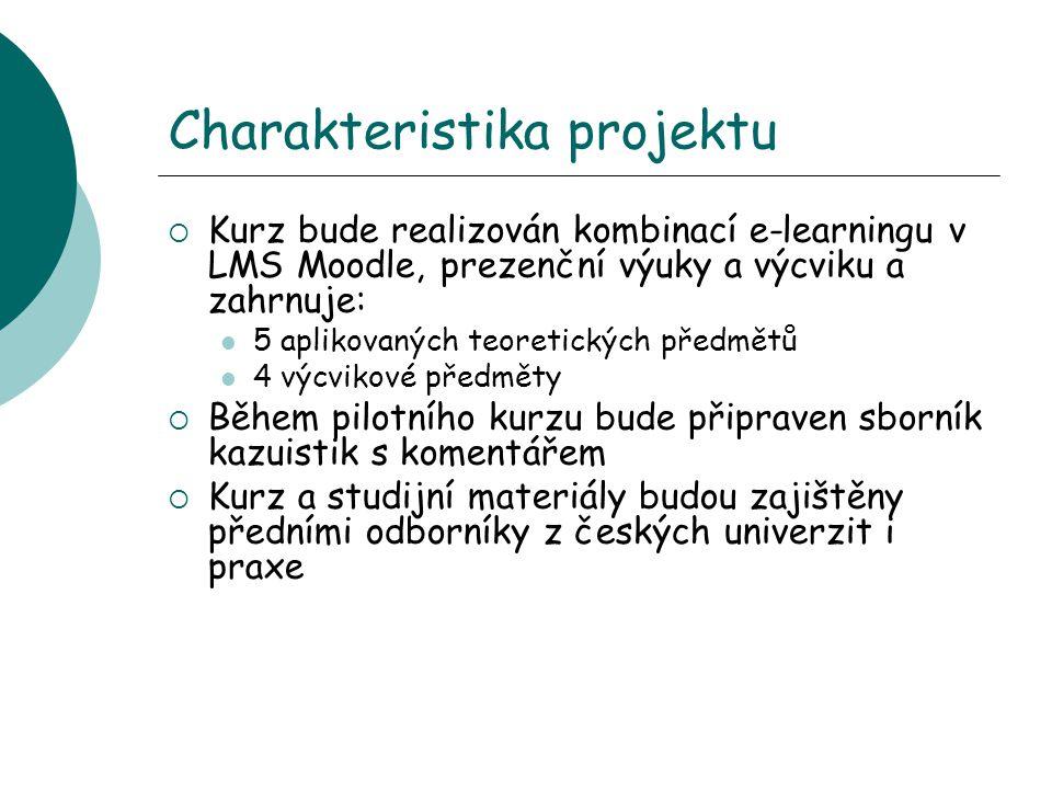 Charakteristika projektu  Kurz bude realizován kombinací e-learningu v LMS Moodle, prezenční výuky a výcviku a zahrnuje: 5 aplikovaných teoretických předmětů 4 výcvikové předměty  Během pilotního kurzu bude připraven sborník kazuistik s komentářem  Kurz a studijní materiály budou zajištěny předními odborníky z českých univerzit i praxe