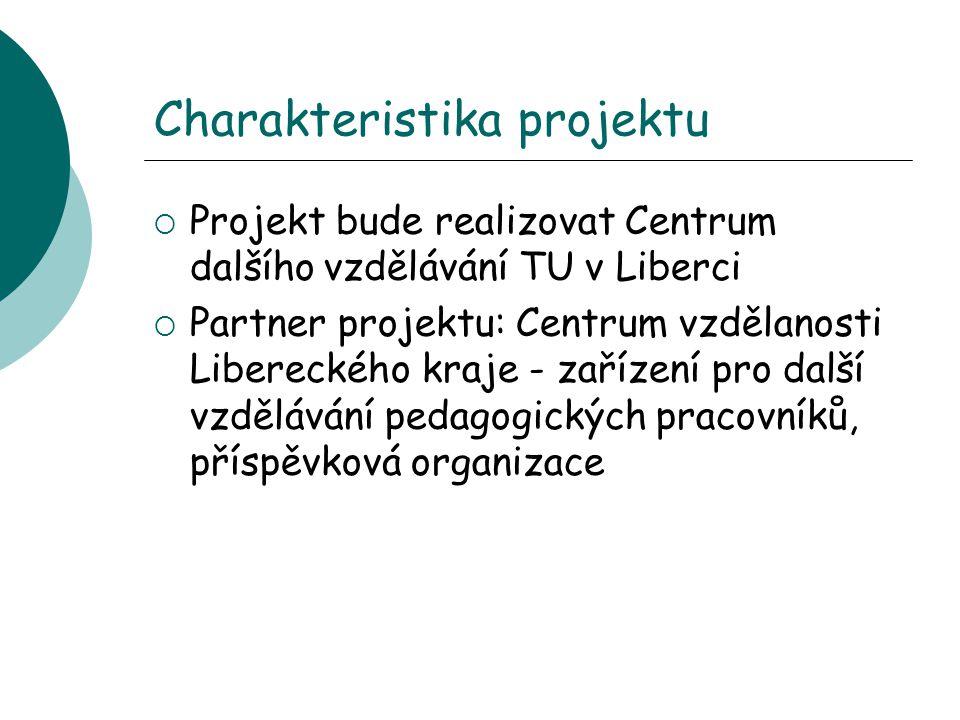 Charakteristika projektu  Projekt bude realizovat Centrum dalšího vzdělávání TU v Liberci  Partner projektu: Centrum vzdělanosti Libereckého kraje - zařízení pro další vzdělávání pedagogických pracovníků, příspěvková organizace