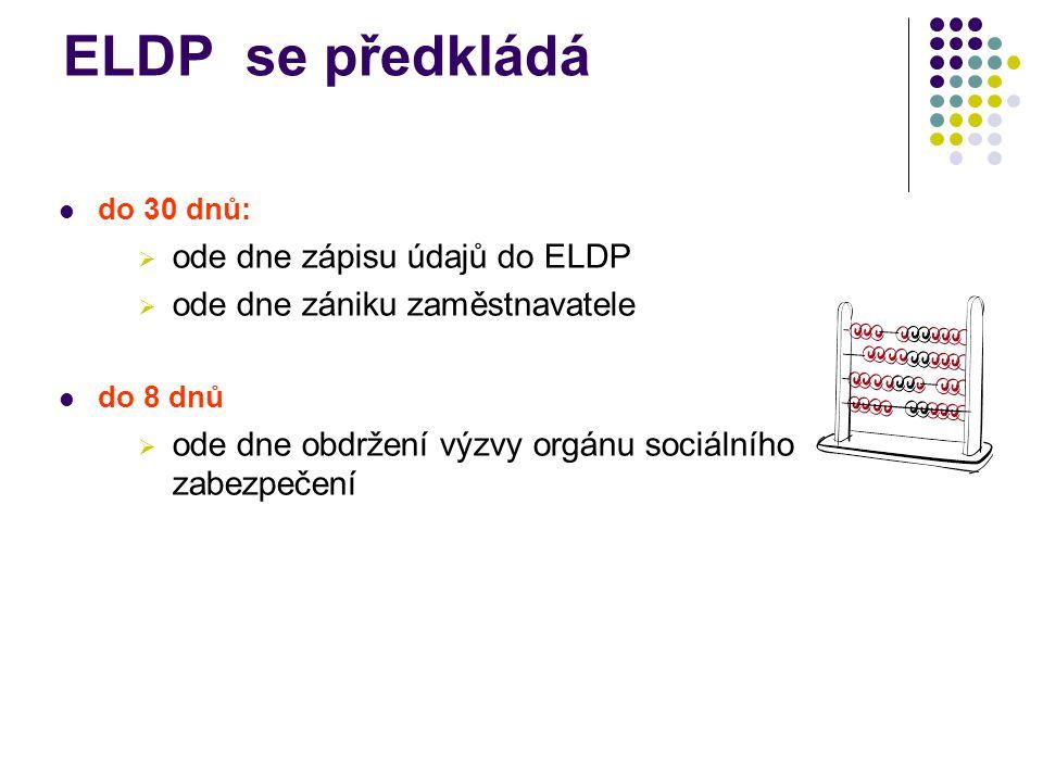 ELDP se předkládá do 30 dnů:  ode dne zápisu údajů do ELDP  ode dne zániku zaměstnavatele do 8 dnů  ode dne obdržení výzvy orgánu sociálního zabezpečení