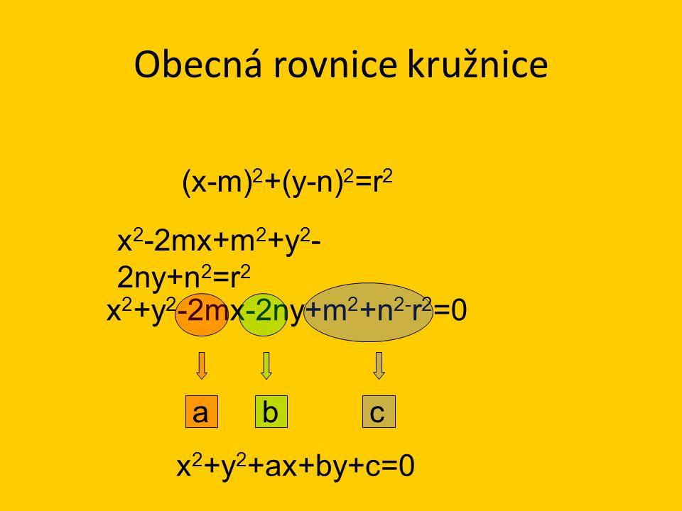 Obecná rovnice kružnice (x-m) 2 +(y-n) 2 =r 2 x 2 +y 2 +ax+by+c=0 x 2 -2mx+m 2 +y 2 - 2ny+n 2 =r 2 x 2 +y 2 -2mx-2ny+m 2 +n 2- r 2 =0 abc