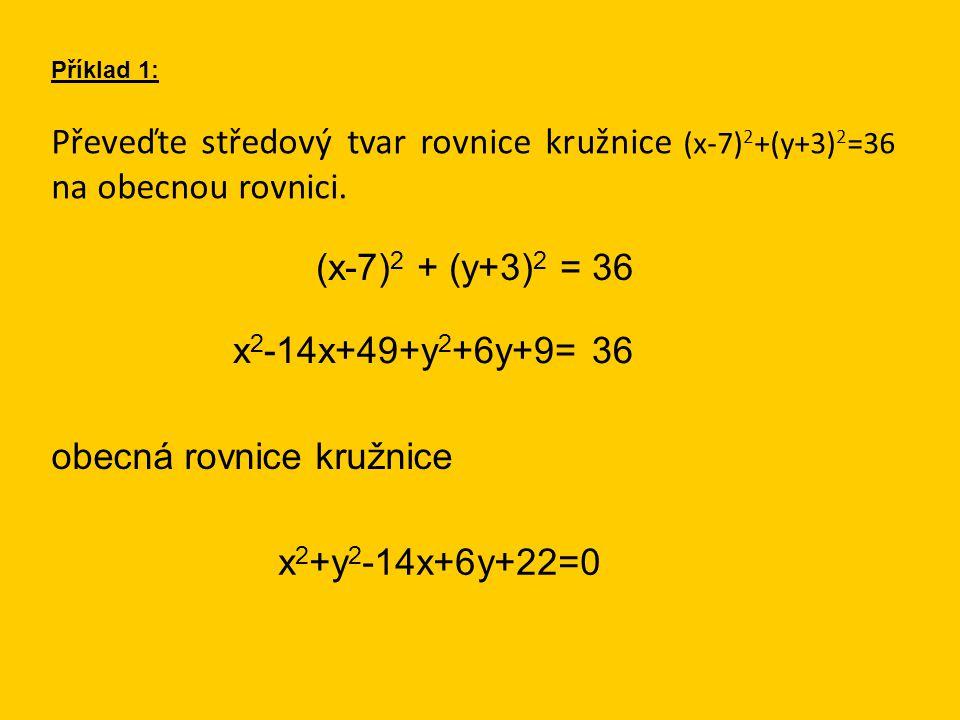 Převeďte středový tvar rovnice kružnice (x-7) 2 +(y+3) 2 =36 na obecnou rovnici. Příklad 1: (x-7) 2 + (y+3) 2 = 36 obecná rovnice kružnice x 2 -14x+49