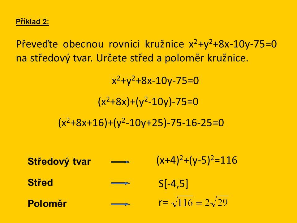 Převeďte obecnou rovnici kružnice x 2 +y 2 +8x-10y-75=0 na středový tvar. Určete střed a poloměr kružnice. Příklad 2: x 2 +y 2 +8x-10y-75=0 (x 2 +8x)+