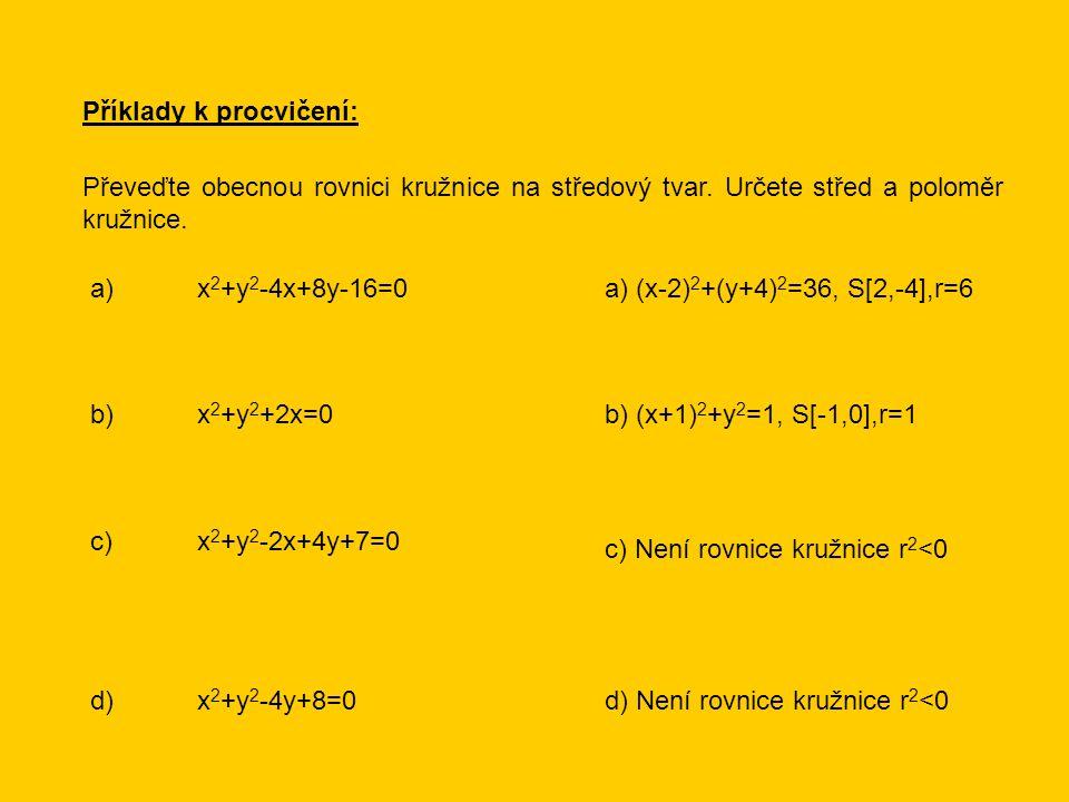 Příklady k procvičení: Převeďte obecnou rovnici kružnice na středový tvar. Určete střed a poloměr kružnice. a)x 2 +y 2 -4x+8y-16=0 b)x 2 +y 2 +2x=0 c)