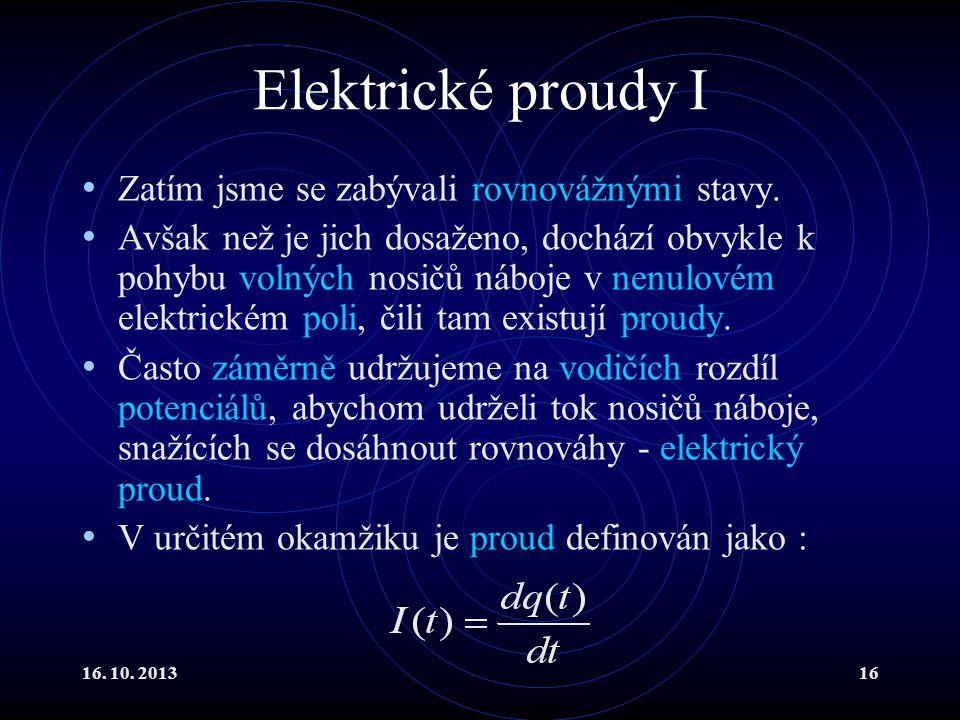 16.10. 201316 Elektrické proudy I Zatím jsme se zabývali rovnovážnými stavy.
