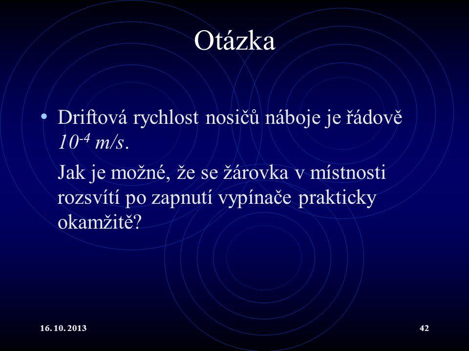 16.10. 201342 Otázka Driftová rychlost nosičů náboje je řádově 10 -4 m/s.
